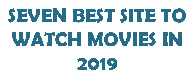 SEVEN BEST SITE TO WATCH MOVIES IN 2019